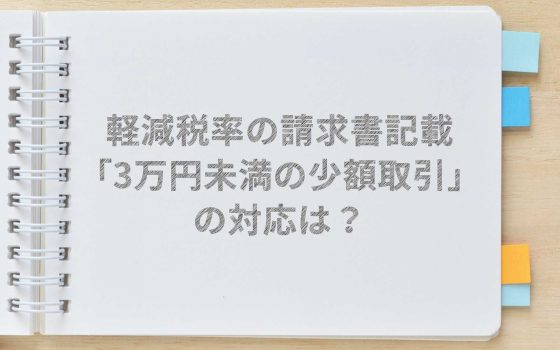 【軽減税率】「3万円未満の少額取引」の対応は? 請求書の特例は?